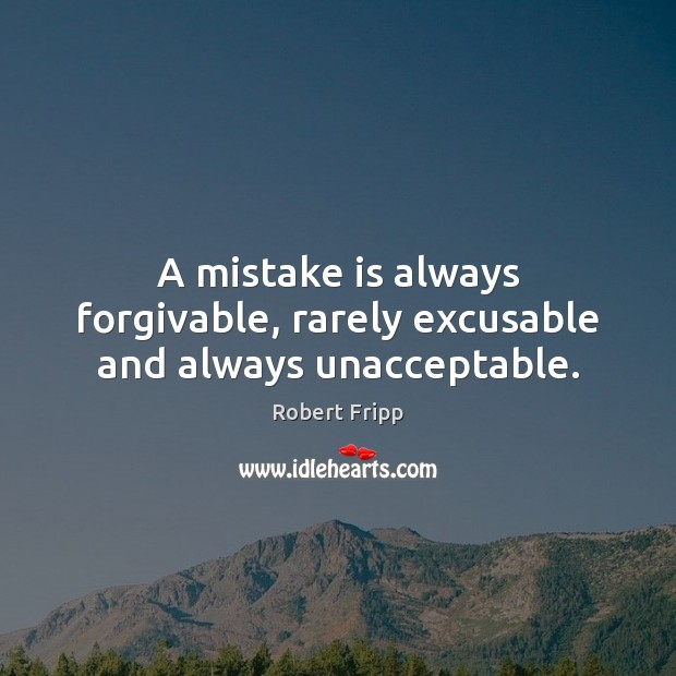 A mistake is always forgivable, rarely excusable and always unacceptable. Mistake Quotes Image