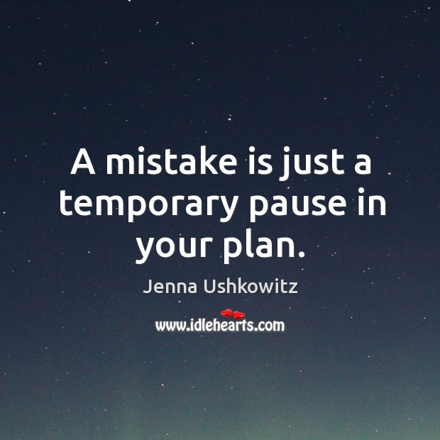 A mistake is just a temporary pause in your plan. Jenna Ushkowitz Picture Quote