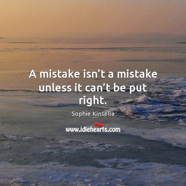 A mistake isn't a mistake unless it can't be put right. Image