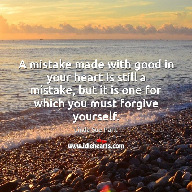 A mistake made with good in your heart is still a mistake, Forgive Yourself Quotes Image