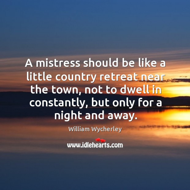A mistress should be like a little country retreat near the town, not to dwell in constantly Image