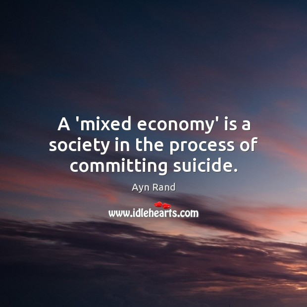 Image, A 'mixed economy' is a society in the process of committing suicide.