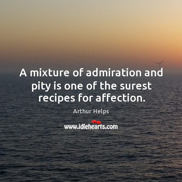A mixture of admiration and pity is one of the surest recipes for affection. Image
