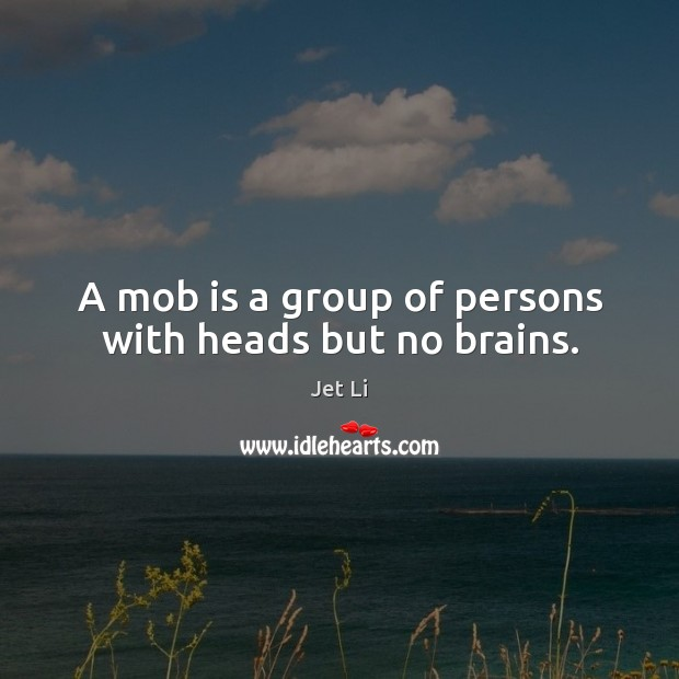 A mob is a group of persons with heads but no brains. Jet Li Picture Quote