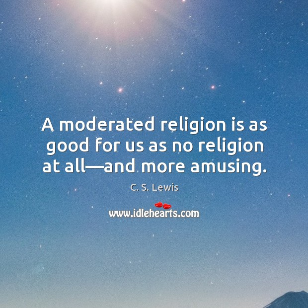 A moderated religion is as good for us as no religion at all—and more amusing. Image