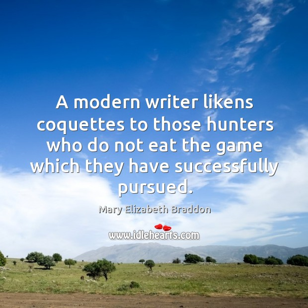 A modern writer likens coquettes to those hunters who do not eat Mary Elizabeth Braddon Picture Quote