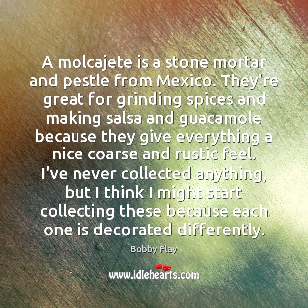 A molcajete is a stone mortar and pestle from Mexico. They're great Bobby Flay Picture Quote
