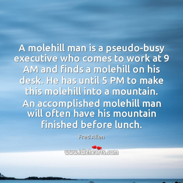 A molehill man is a pseudo-busy executive who comes to work at 9 Fred Allen Picture Quote