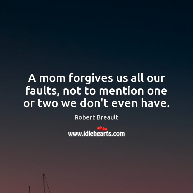 A mom forgives us all our faults, not to mention one or two we don't even have. Image