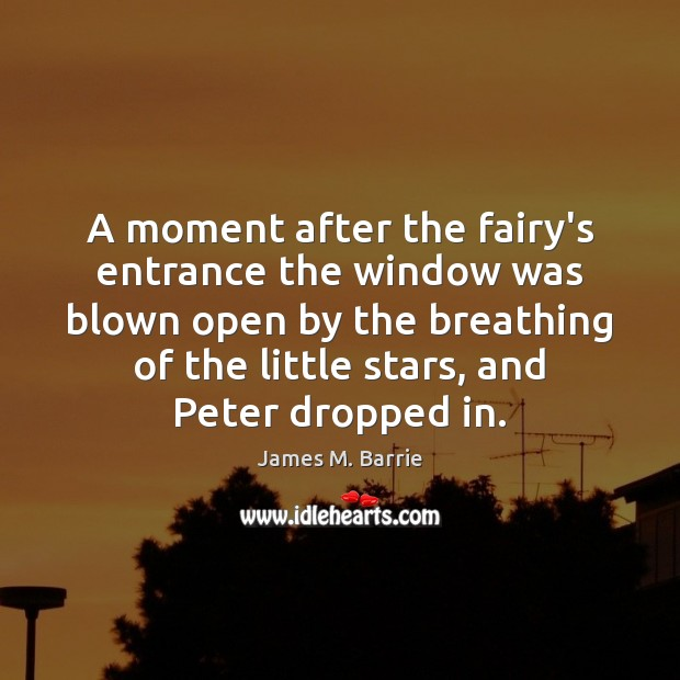 A moment after the fairy's entrance the window was blown open by James M. Barrie Picture Quote