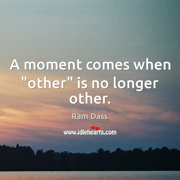 """A moment comes when """"other"""" is no longer other. Ram Dass Picture Quote"""