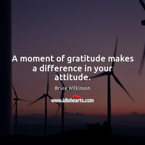 Image, A moment of gratitude makes a difference in your attitude.