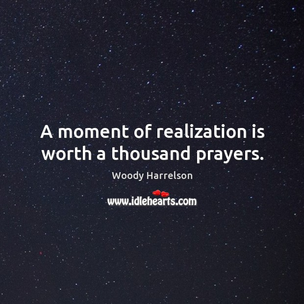 Image, A moment of realization is worth a thousand prayers.