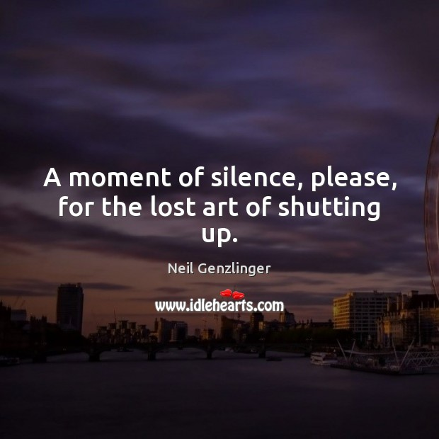 A moment of silence, please, for the lost art of shutting up. Image
