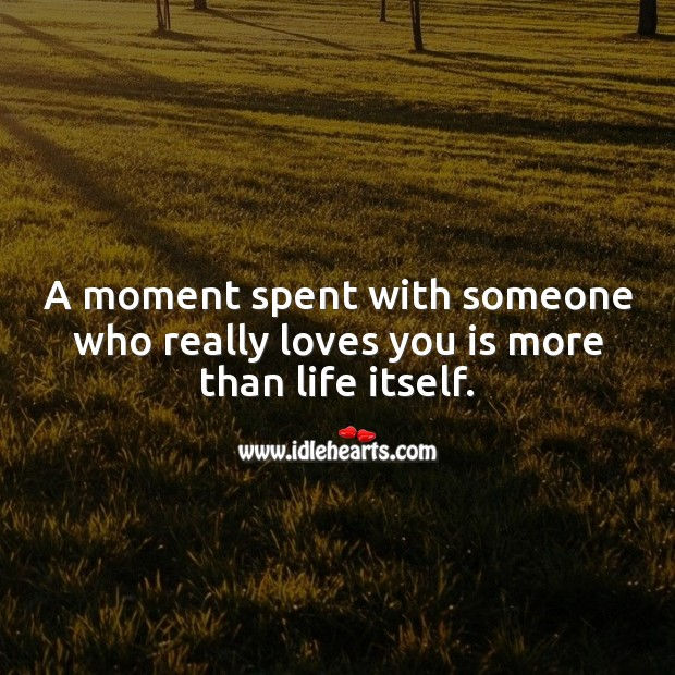 Image, A moment spent with someone who really loves you is more than life itself.