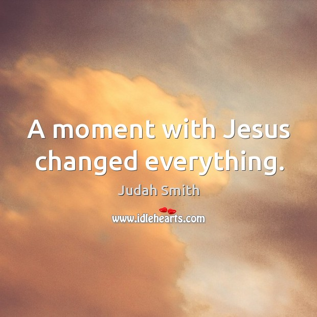 A moment with Jesus changed everything. Judah Smith Picture Quote