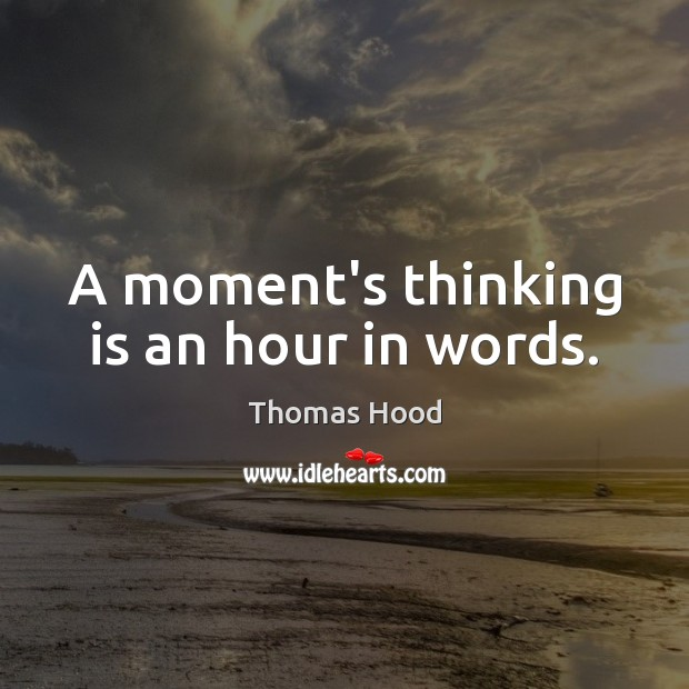 A moment's thinking is an hour in words. Thomas Hood Picture Quote