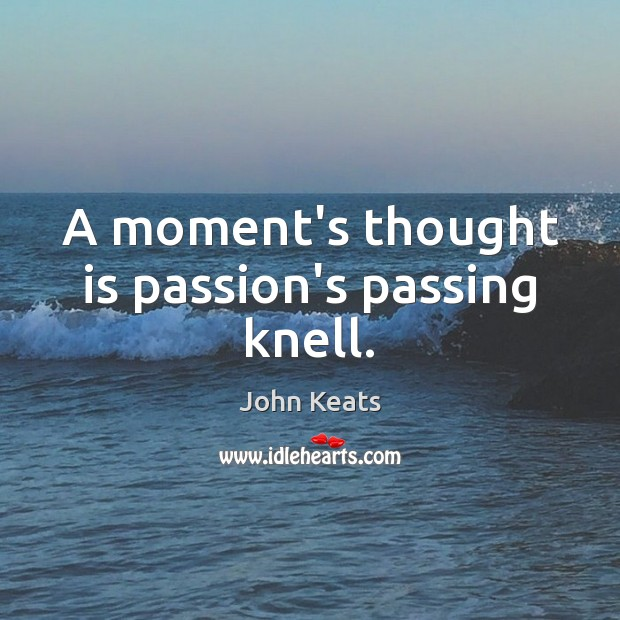 A moment's thought is passion's passing knell. John Keats Picture Quote
