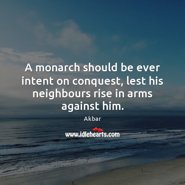 Image, A monarch should be ever intent on conquest, lest his neighbours rise in arms against him.