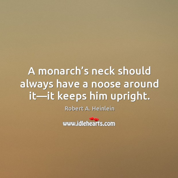 A monarch's neck should always have a noose around it—it keeps him upright. Image
