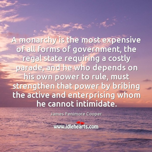 A monarchy is the most expensive of all forms of government, the regal state requiring a Image