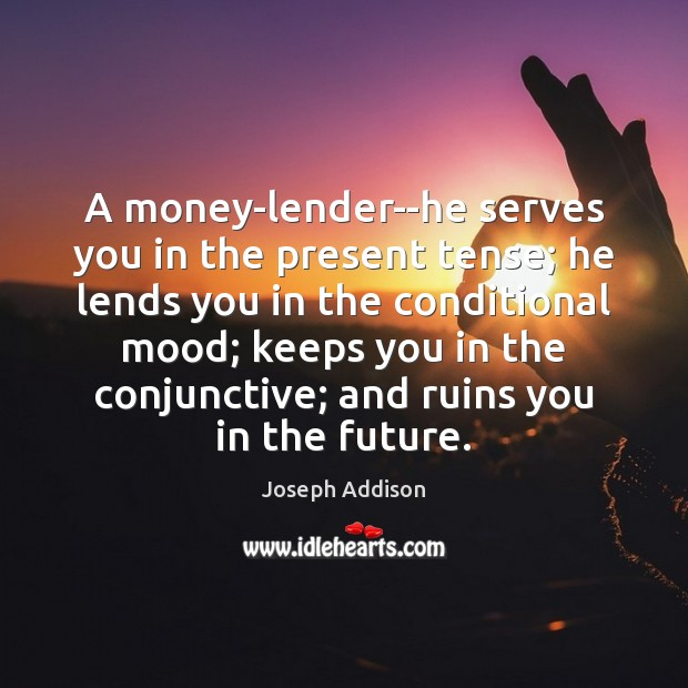 A money-lender–he serves you in the present tense; he lends you in Joseph Addison Picture Quote