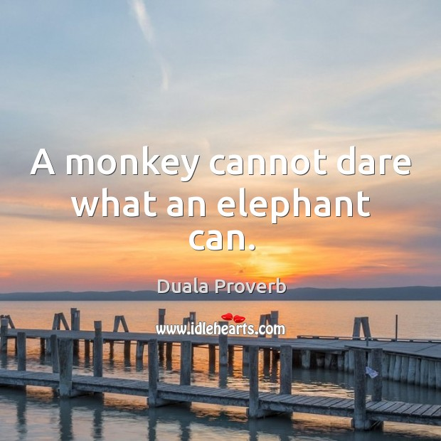 A monkey cannot dare what an elephant can. Duala Proverbs Image