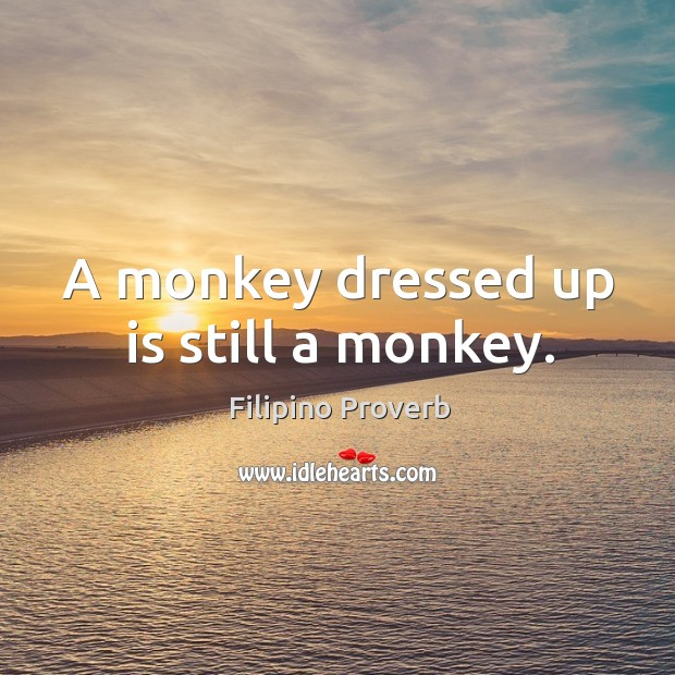 A monkey dressed up is still a monkey. Filipino Proverbs Image
