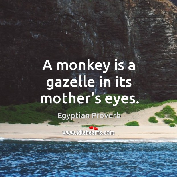A monkey is a gazelle in its mother's eyes. Egyptian Proverbs Image