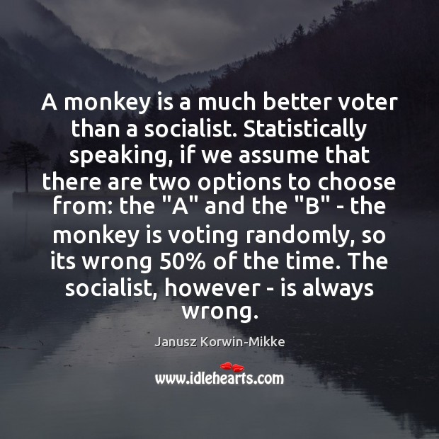 A monkey is a much better voter than a socialist. Statistically speaking, Janusz Korwin-Mikke Picture Quote