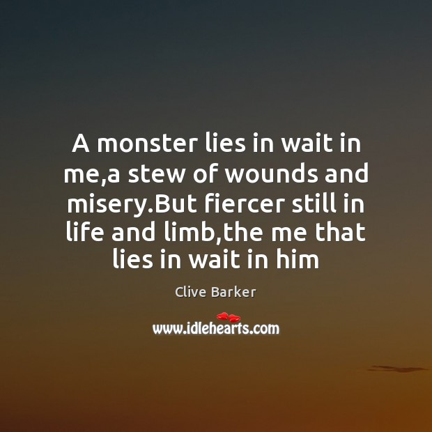 A monster lies in wait in me,a stew of wounds and Clive Barker Picture Quote