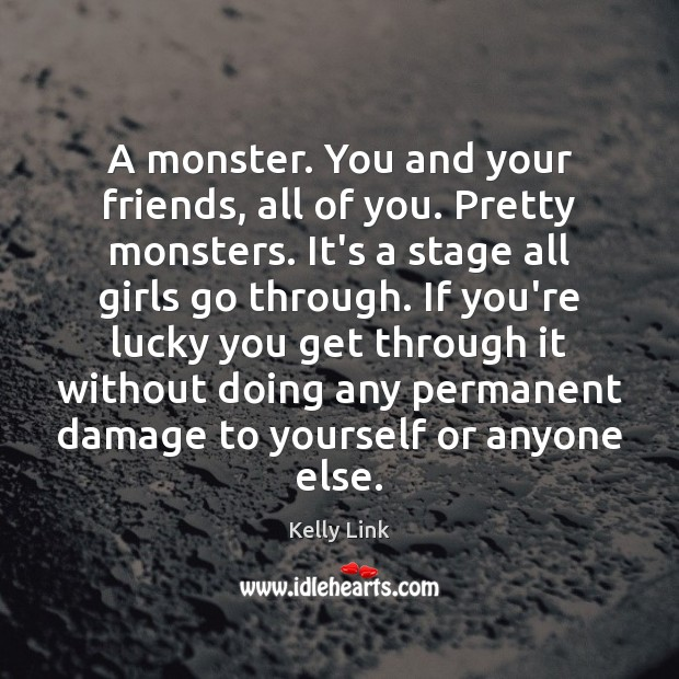 A monster. You and your friends, all of you. Pretty monsters. It's Kelly Link Picture Quote