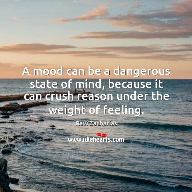 A mood can be a dangerous state of mind, because it can Image
