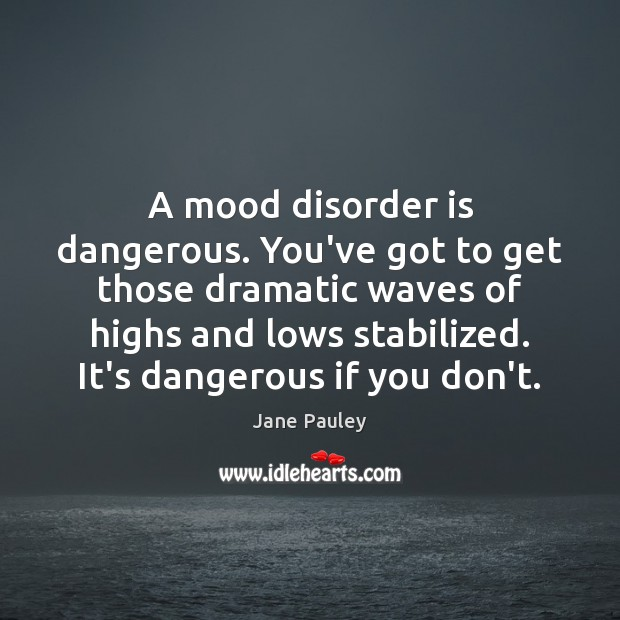 A mood disorder is dangerous. You've got to get those dramatic waves Jane Pauley Picture Quote