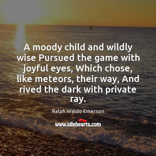 Image, A moody child and wildly wise Pursued the game with joyful eyes,