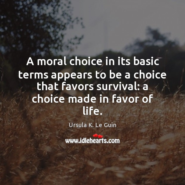 A moral choice in its basic terms appears to be a choice Ursula K. Le Guin Picture Quote