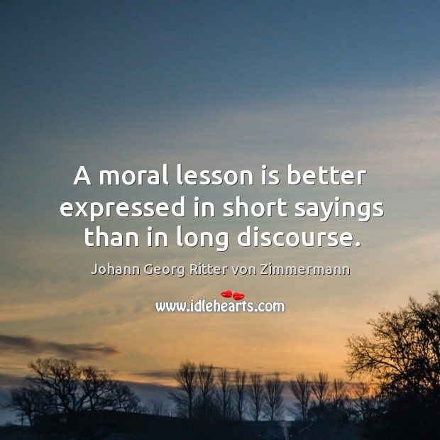 A moral lesson is better expressed in short sayings than in long discourse. Johann Georg Ritter von Zimmermann Picture Quote