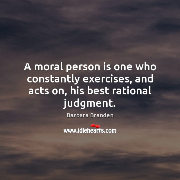 A moral person is one who constantly exercises, and acts on, his best rational judgment. Image