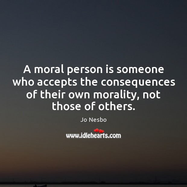 A moral person is someone who accepts the consequences of their own Jo Nesbo Picture Quote