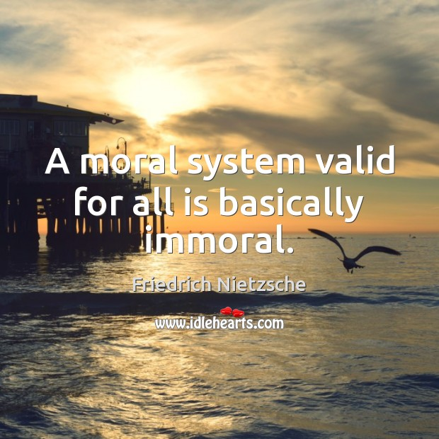 A moral system valid for all is basically immoral. Friedrich Nietzsche Picture Quote
