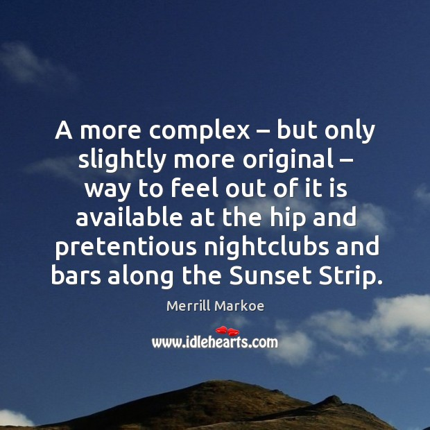 A more complex – but only slightly more original – way to feel out of it is available Merrill Markoe Picture Quote