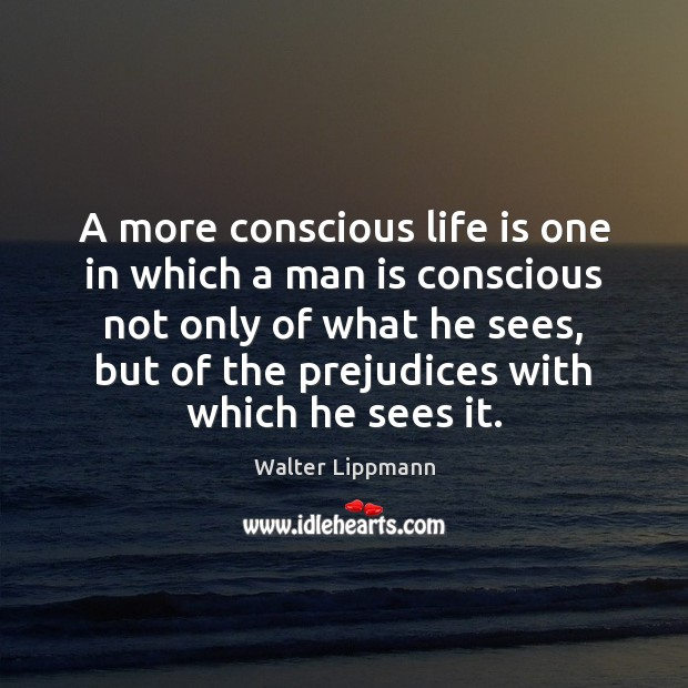 A more conscious life is one in which a man is conscious Walter Lippmann Picture Quote