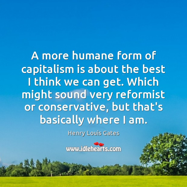 A more humane form of capitalism is about the best I think Capitalism Quotes Image