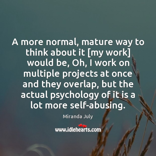 A more normal, mature way to think about it [my work] would Miranda July Picture Quote