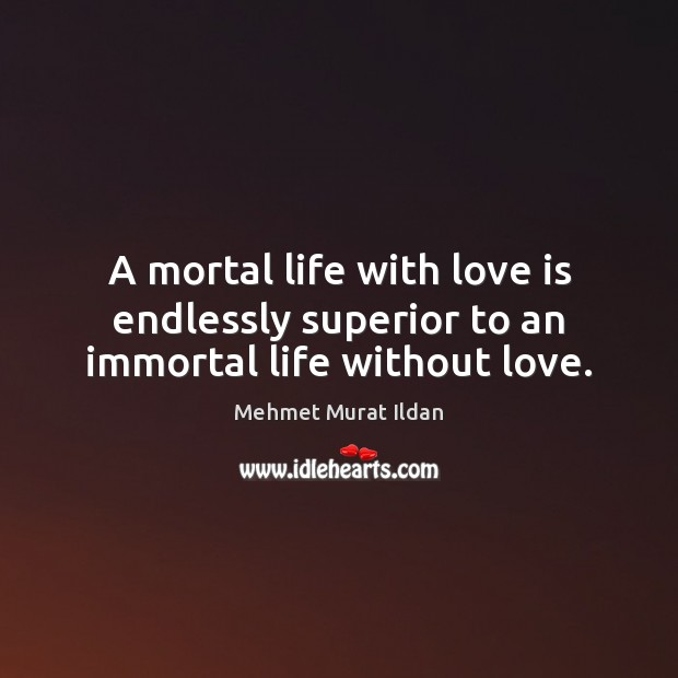 Image, A mortal life with love is endlessly superior to an immortal life without love.
