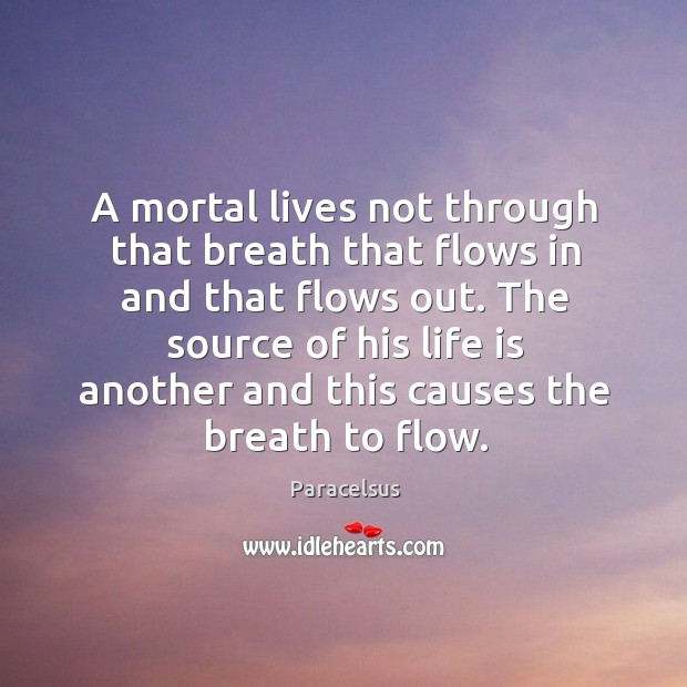 A mortal lives not through that breath that flows in and that flows out. Paracelsus Picture Quote