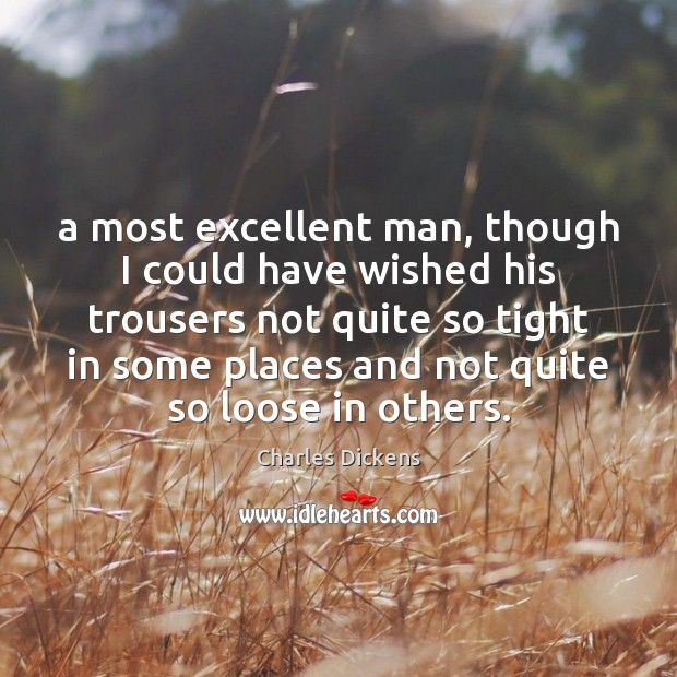 A most excellent man, though I could have wished his trousers not Charles Dickens Picture Quote