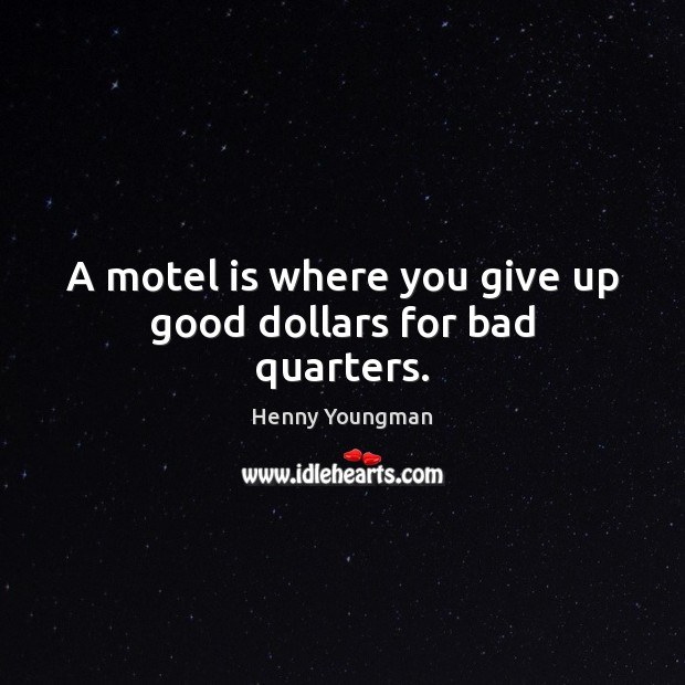 Image, A motel is where you give up good dollars for bad quarters.