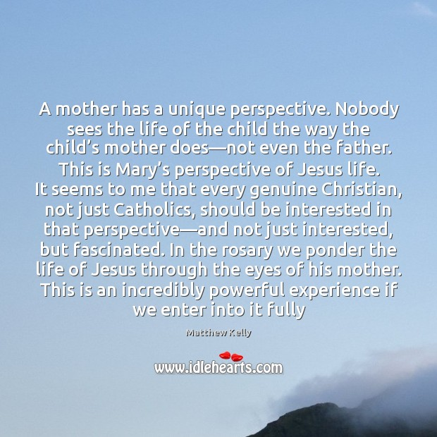 A mother has a unique perspective. Nobody sees the life of the Image