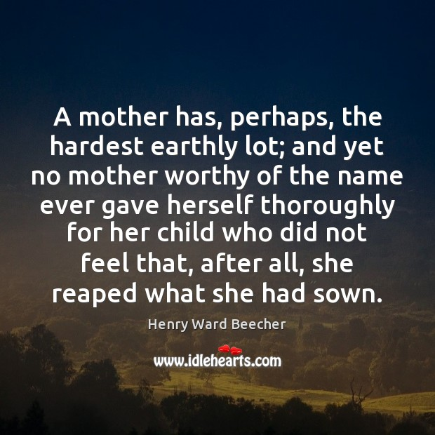 A mother has, perhaps, the hardest earthly lot; and yet no mother Henry Ward Beecher Picture Quote